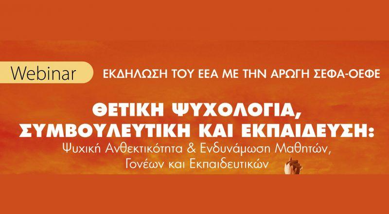 Webinar EEA-ΣΕΦΑ-ΟΕΦΕ με θέμα : «Θετική Ψυχολογία, Συμβουλευτική και Εκπαίδευση: Ψυχική Ανθεκτικότητα και Ενδυνάμωση Μαθητών, Γονέων και Εκπαιδευτικών»